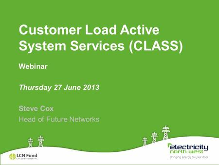 Customer Load Active System Services (CLASS) Webinar Thursday 27 June 2013 Steve Cox Head of Future Networks.
