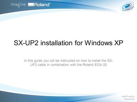 SX-UP2 installation for Windows XP In this guide you will be instructed on how to install the SX- UP2 cable in combination with the Roland EGX-20 Lode.