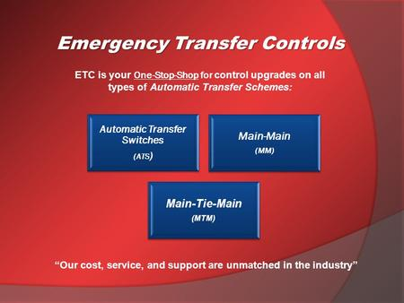 ETC is your One-Stop-Shop for control upgrades on all types of Automatic Transfer Schemes: Emergency Transfer Controls Automatic Transfer Switches (ATS.