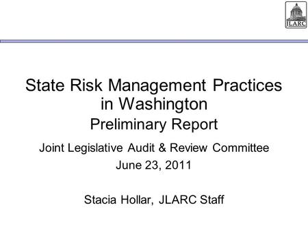 State Risk Management Practices in Washington Joint Legislative Audit & Review Committee June 23, 2011 Stacia Hollar, JLARC Staff Preliminary Report.