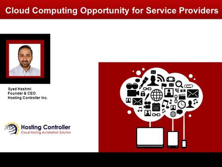 Cloud Computing Opportunity for Service Providers Syed Hashmi Founder & CEO Hosting Controller Inc.