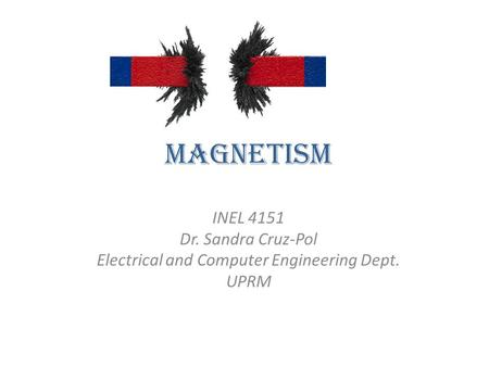 Magnetism INEL 4151 Dr. Sandra Cruz-Pol Electrical and Computer Engineering Dept. UPRM.