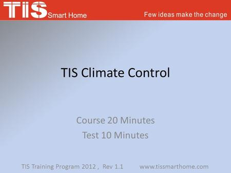 TIS Climate Control Course 20 Minutes Test 10 Minutes TIS Training Program 2012, Rev 1.1 www.tissmarthome.com.