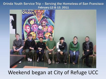 Weekend began at City of Refuge UCC Orinda Youth Service Trip – Serving the Homeless of San Francisco February 12 & 13, 2011.