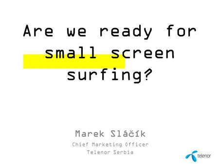 1 00 Month 0000 Are we ready for small screen surfing? Marek Sláčík Chief Marketing Officer Telenor Serbia.