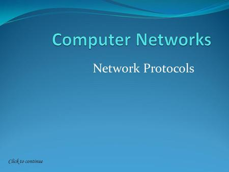Click to continue Network Protocols. Click to continue Networking Protocols A protocol defines the rules of procedures, which computers must obey when.