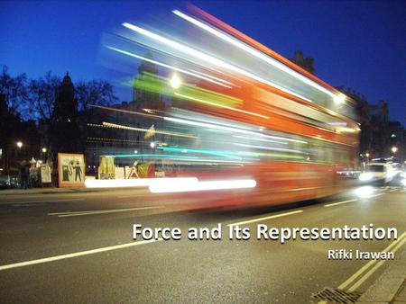 Force and Its Representation Force and Its Representation Rifki Irawan Rifki Irawan.