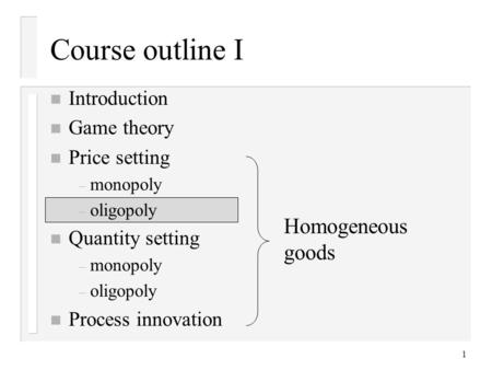 1 Course outline I n Introduction n Game <strong>theory</strong> n Price setting – monopoly – oligopoly n Quantity setting – monopoly – oligopoly n Process innovation Homogeneous.