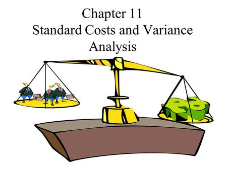 Chapter 11 Standard Costs and Variance Analysis. Presentation Outline I.Types of Standards II.Variance Calculations III.Investigation of Standard Cost.