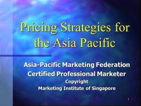 1 Pricing Strategies for the Asia Pacific Asia-Pacific Marketing Federation Certified Professional Marketer Copyright Marketing Institute of Singapore.