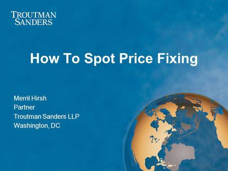 How To Spot Price Fixing Merril Hirsh Partner Troutman Sanders LLP Washington, DC.