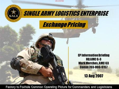 UNCLASSIFIED Factory to Foxhole Common Operating Picture for Commanders and Logisticians SINGLE ARMY LOGISTICS ENTERPRISE EP Information Briefing HQ AMC.