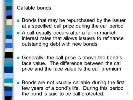 Callable bonds Bonds that may be repurchased by the issuer at a specified call price during the call period A call usually occurs after a fall in market.