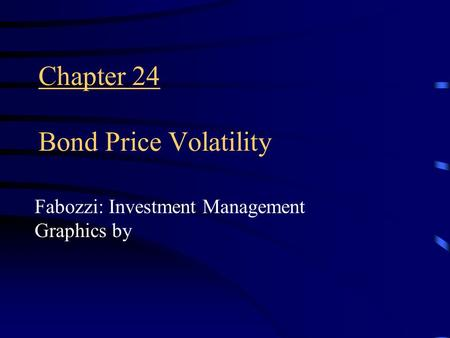 Chapter 24 Bond Price Volatility Fabozzi: Investment Management Graphics by.