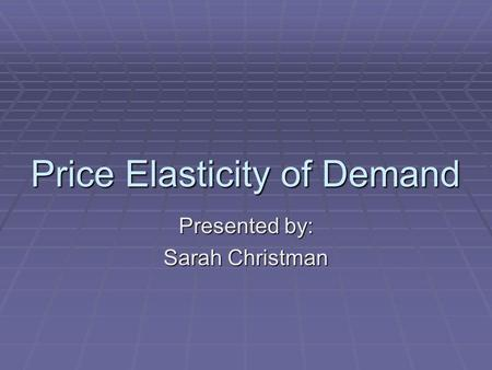 Price Elasticity of Demand Presented by: Sarah Christman.