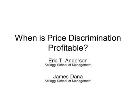 When is Price Discrimination Profitable? Eric T. Anderson Kellogg School of Management James Dana Kellogg School of Management.