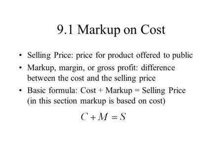 9.1 Markup on Cost Selling Price: price for product offered to public Markup, margin, or gross profit: difference between the cost and the selling price.