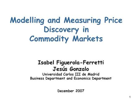 1 Modelling and Measuring Price Discovery in Commodity Markets Isabel Figuerola-Ferretti Jesús Gonzalo Universidad Carlos III de Madrid Business Department.