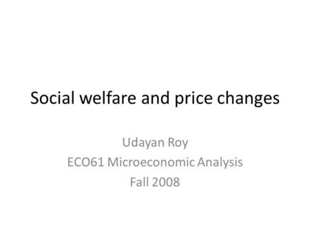 Social welfare and price changes Udayan Roy ECO61 Microeconomic Analysis Fall 2008.