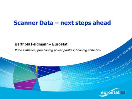 Scanner Data – next steps ahead Berthold Feldmann – Eurostat Price statistics; purchasing power parities; housing statistics.