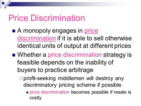 Price Discrimination A monopoly engages in price discrimination if it is able to sell otherwise identical units of output at different prices Whether a.
