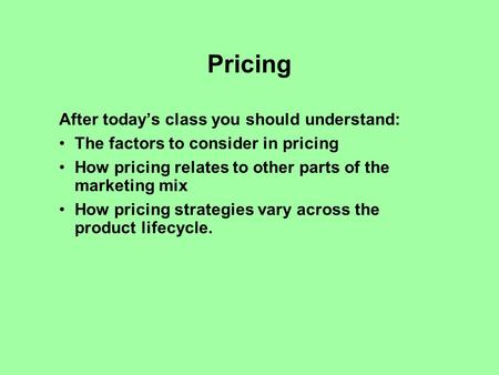 Pricing After todays class you should understand: The factors to consider in pricing How pricing relates to other parts of the marketing mix How pricing.