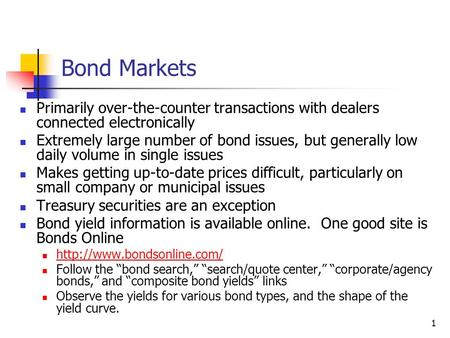 1 Bond Markets Primarily over-the-counter transactions with dealers connected electronically Extremely large number of bond issues, but generally low daily.