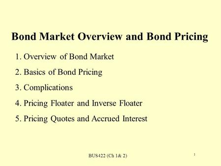 BUS422 (Ch 1& 2) 1 Bond Market Overview and Bond Pricing 1. Overview of Bond Market 2. Basics of Bond Pricing 3. Complications 4. Pricing Floater and Inverse.