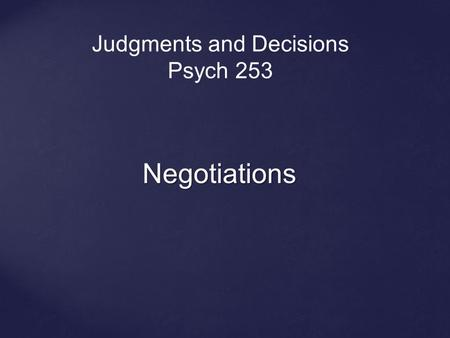 Negotiations Judgments and Decisions Psych 253. Negotiation: A process by which two or more people come to agreement on how to allocate scarce resources.