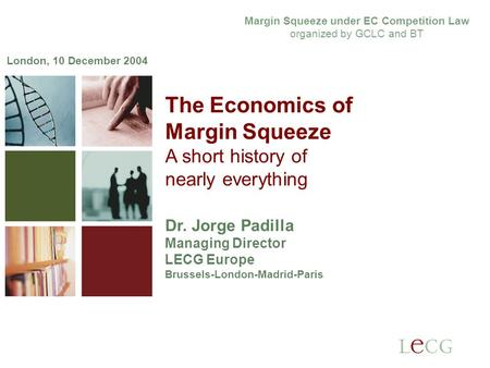 1 1 The Economics of Margin Squeeze A short history of nearly everything Dr. Jorge Padilla Managing Director LECG Europe Brussels-London-Madrid-Paris London,
