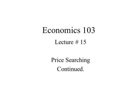 Economics 103 Lecture # 15 Price Searching Continued.