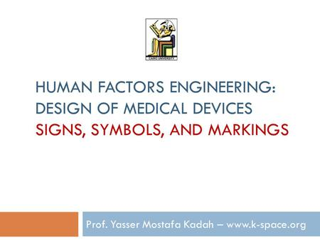 HUMAN FACTORS ENGINEERING: DESIGN OF MEDICAL DEVICES SIGNS, SYMBOLS, AND MARKINGS Prof. Yasser Mostafa Kadah – www.k-space.org.
