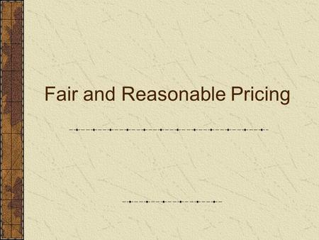 Fair and Reasonable Pricing. Objectives Basis to determine fair and reasonable price to be paid for goods and services. Certified cost and pricing data.