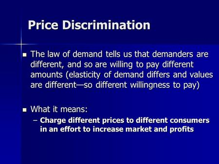 Price Discrimination The law of demand tells us that demanders are different, and so are willing to pay different amounts (elasticity of demand differs.