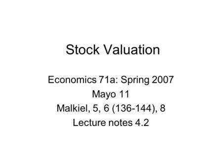 Stock Valuation Economics 71a: Spring 2007 Mayo 11 Malkiel, 5, 6 (136-144), 8 Lecture notes 4.2.