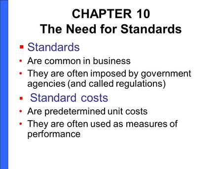 CHAPTER 10 The Need for Standards Standards Are common in business They are often imposed by government agencies (and called regulations) Standard costs.