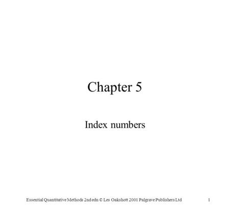 Essential Quantitative Methods 2nd edn © Les Oakshott 2001 Palgrave Publishers Ltd1 Chapter 5 Index numbers.