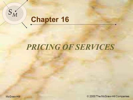McGraw-Hill© 2000 The McGraw-Hill Companies 1 S M S M McGraw-Hill © 2000 The McGraw-Hill Companies Chapter 16 PRICING OF SERVICES.