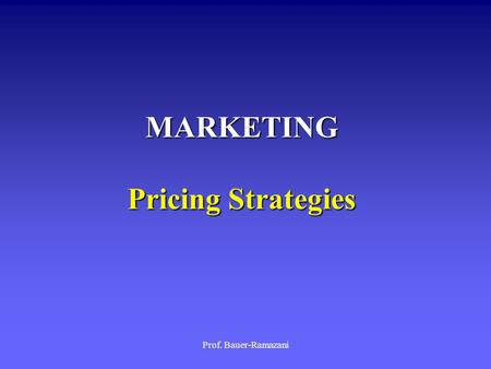 Prof. Bauer-Ramazani MARKETING Pricing Strategies.