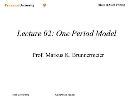 Fin 501: Asset Pricing 19:48 Lecture 02One Period Model Lecture 02: One Period Model Prof. Markus K. Brunnermeier.