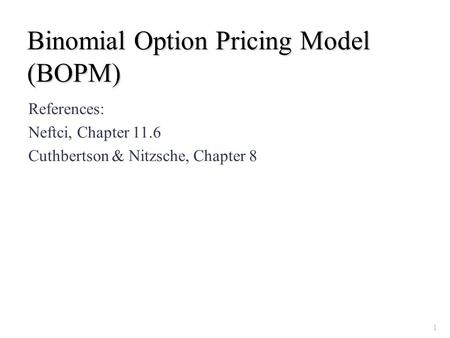 Binomial Option Pricing Model (BOPM) References: Neftci, Chapter 11.6 Cuthbertson & Nitzsche, Chapter 8 1.