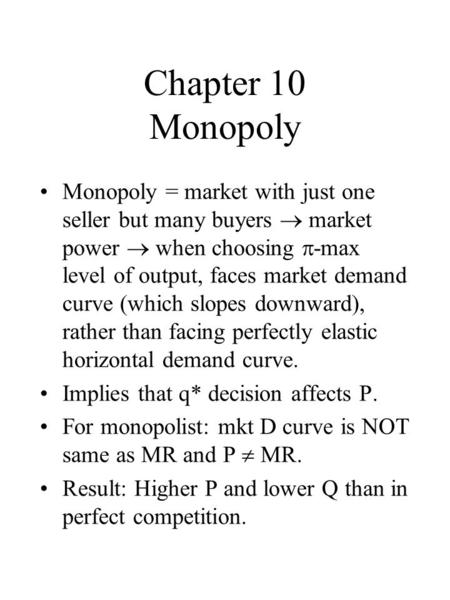 Chapter 10 Monopoly Monopoly = market with just one seller but many buyers market power when choosing -max level of output, faces market demand curve (which.