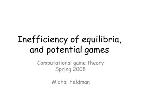 Inefficiency of equilibria, and potential games Computational game theory Spring 2008 Michal Feldman TexPoint fonts used in EMF. Read the TexPoint manual.