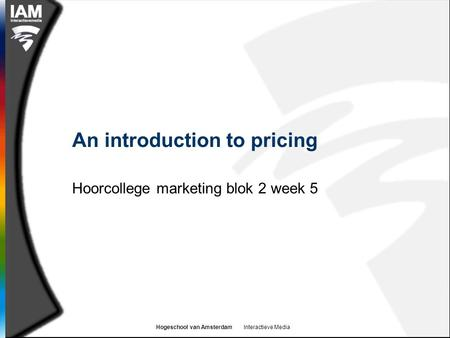 Hogeschool van Amsterdam Interactieve Media An introduction to pricing Hoorcollege marketing blok 2 week 5.