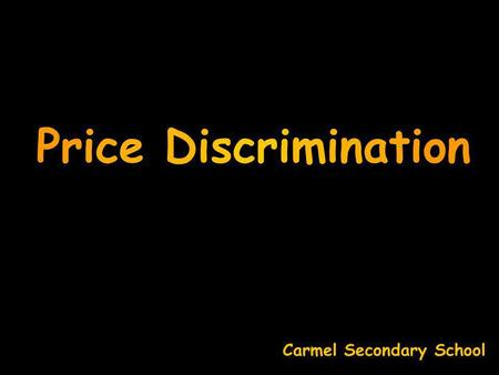 Price Discrimination Carmel Secondary School 1. same product with 2. same production costs to 3. different buyers at 4. different prices Price Discrimination.