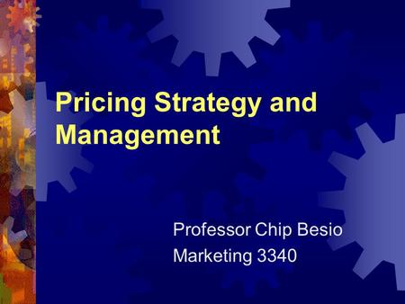 Pricing Strategy and Management Professor Chip Besio Marketing 3340.