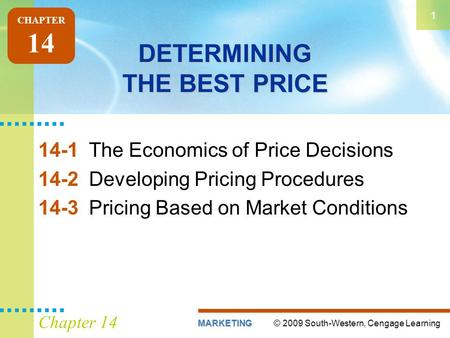 © 2009 South-Western, Cengage LearningMARKETING 1 Chapter 14 DETERMINING THE BEST PRICE 14-1The Economics of Price Decisions 14-2Developing Pricing Procedures.