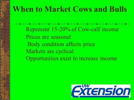 When to Market Cows and Bulls Represent 15-20% of Cow-calf income Prices are seasonal Body condition affects price Markets are cyclical Opportunities exist.