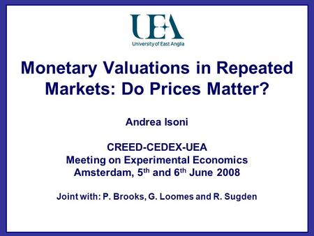 Monetary Valuations in Repeated Markets: Do Prices Matter? Andrea Isoni CREED-CEDEX-UEA Meeting on Experimental Economics Amsterdam, 5 th and 6 th June.