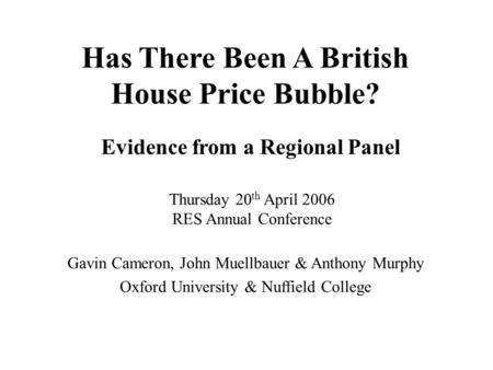 Has There Been A British House Price Bubble? Evidence from a Regional Panel Thursday 20 th April 2006 RES Annual Conference Gavin Cameron, John Muellbauer.